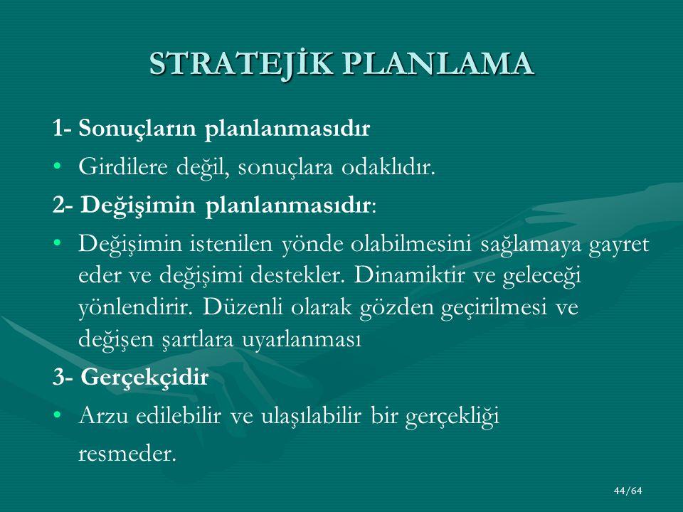 44/64 STRATEJİK PLANLAMA 1-Sonuçların planlanmasıdır Girdilere değil, sonuçlara odaklıdır. 2- Değişimin planlanmasıdır: Değişimin istenilen yönde olab