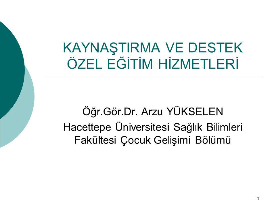 1 KAYNAŞTIRMA VE DESTEK ÖZEL EĞİTİM HİZMETLERİ Öğr.Gör.Dr. Arzu YÜKSELEN Hacettepe Üniversitesi Sağlık Bilimleri Fakültesi Çocuk Gelişimi Bölümü