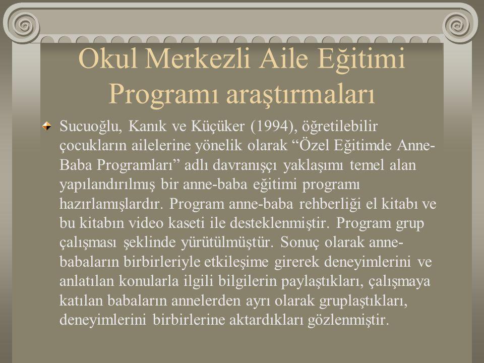 """Okul Merkezli Aile Eğitimi Programı araştırmaları Sucuoğlu, Kanık ve Küçüker (1994), öğretilebilir çocukların ailelerine yönelik olarak """"Özel Eğitimde"""
