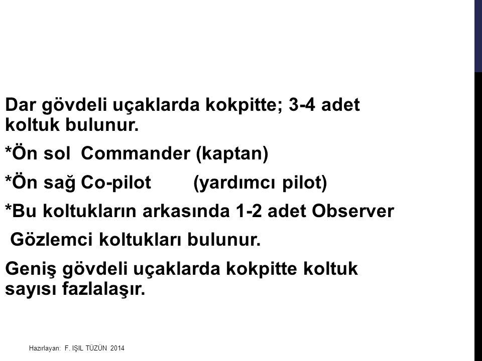 Hazırlayan: F. IŞIL TÜZÜN 2014 Dar gövdeli uçaklarda kokpitte; 3-4 adet koltuk bulunur. *Ön sol Commander (kaptan) *Ön sağ Co-pilot (yardımcı pilot) *