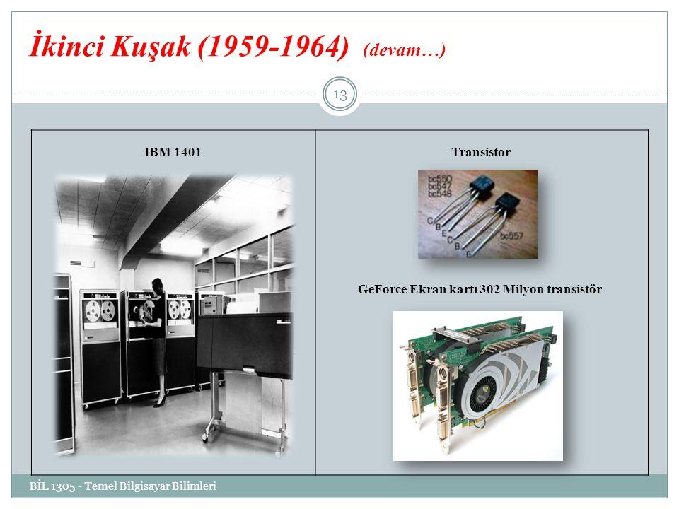 İkinci Kuşak (1959-1964) (devam…) IBM 1401 Transistor GeForce Ekran kartı 302 Milyon transistör BİL 1305 - Temel Bilgisayar Bilimleri 13