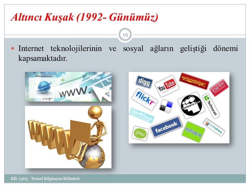 Altıncı Kuşak (1992- Günümüz) Internet teknolojilerinin ve sosyal ağların geliştiği dönemi kapsamaktadır. BİL 1305 - Temel Bilgisayar Bilimleri 19