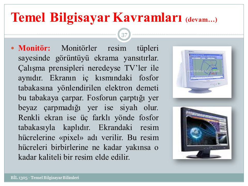 Temel Bilgisayar Kavramları (devam…) Monitör: Monitörler resim tüpleri sayesinde görüntüyü ekrama yansıtırlar. Çalışma prensipleri neredeyse TV'ler il