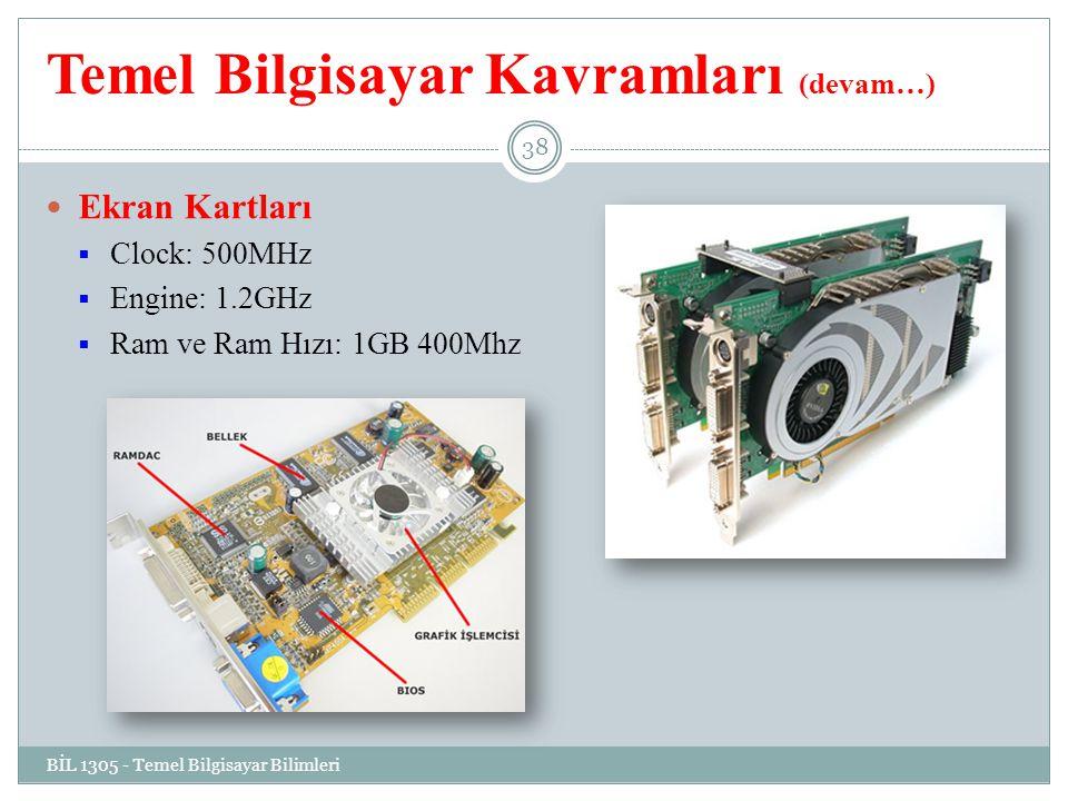 Temel Bilgisayar Kavramları (devam…) Ekran Kartları  Clock: 500MHz  Engine: 1.2GHz  Ram ve Ram Hızı: 1GB 400Mhz BİL 1305 - Temel Bilgisayar Bilimleri 38