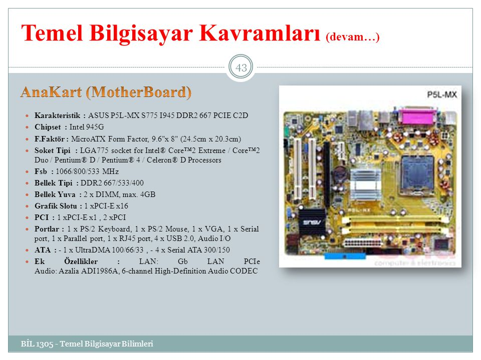 Temel Bilgisayar Kavramları (devam…) Karakteristik : ASUS P5L-MX S775 I945 DDR2 667 PCIE C2D Chipset : Intel 945G F.Faktör : MicroATX Form Factor, 9.6 x 8 (24.5cm x 20.3cm) Soket Tipi : LGA775 socket for Intel® Core™2 Extreme / Core™2 Duo / Pentium® D / Pentium® 4 / Celeron® D Processors Fsb : 1066/800/533 MHz Bellek Tipi : DDR2 667/533/400 Bellek Yuva : 2 x DIMM, max.