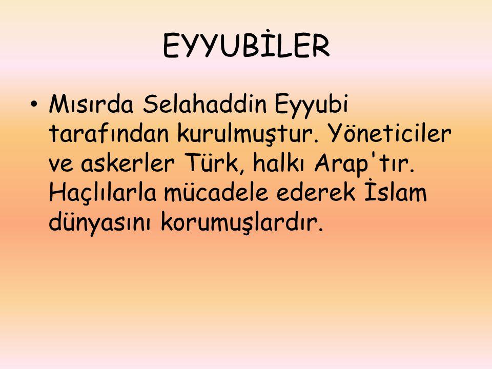 EYYUBİLER Mısırda Selahaddin Eyyubi tarafından kurulmuştur. Yöneticiler ve askerler Türk, halkı Arap'tır. Haçlılarla mücadele ederek İslam dünyasını k