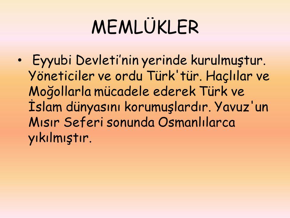 MEMLÜKLER Eyyubi Devleti'nin yerinde kurulmuştur. Yöneticiler ve ordu Türk'tür. Haçlılar ve Moğollarla mücadele ederek Türk ve İslam dünyasını korumuş