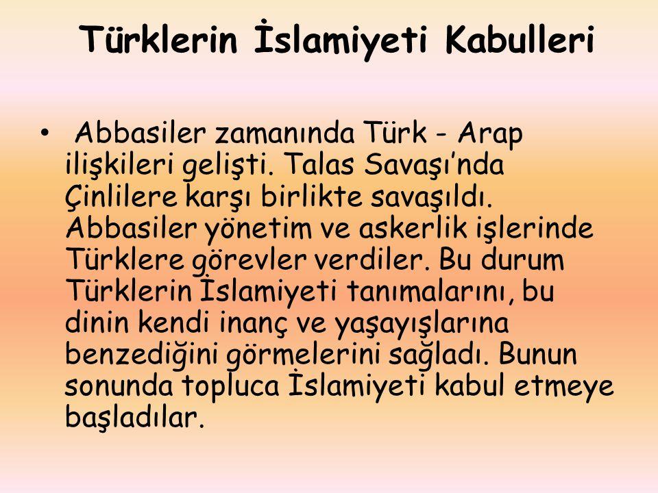 Türklerin İslamiyeti Kabulleri Abbasiler zamanında Türk - Arap ilişkileri gelişti. Talas Savaşı'nda Çinlilere karşı birlikte savaşıldı. Abbasiler yöne