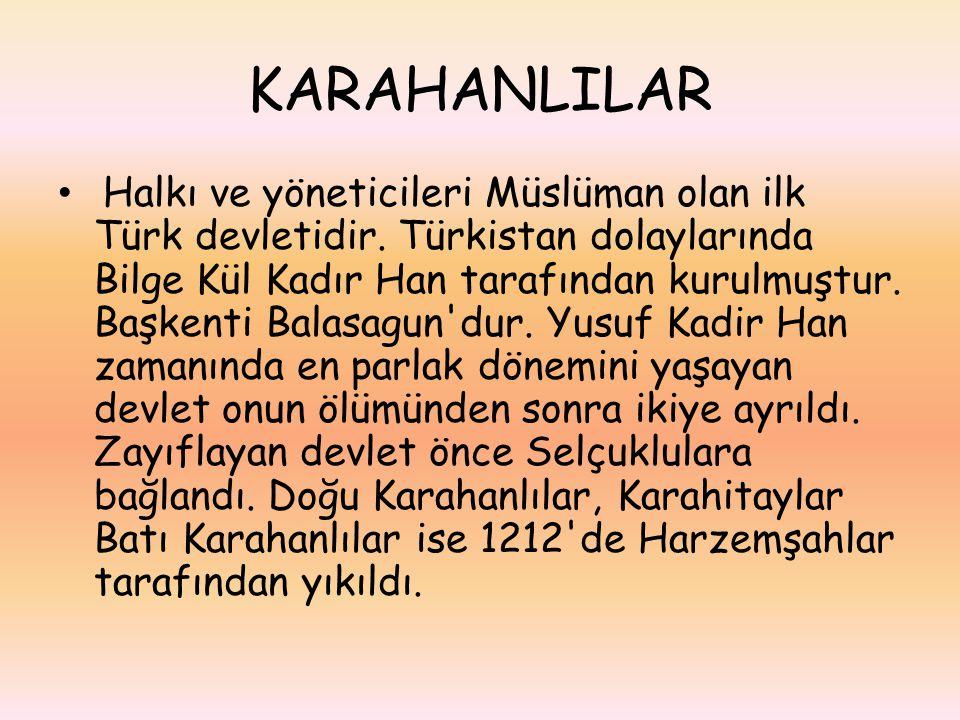 KARAHANLILAR Halkı ve yöneticileri Müslüman olan ilk Türk devletidir. Türkistan dolaylarında Bilge Kül Kadır Han tarafından kurulmuştur. Başkenti Bala