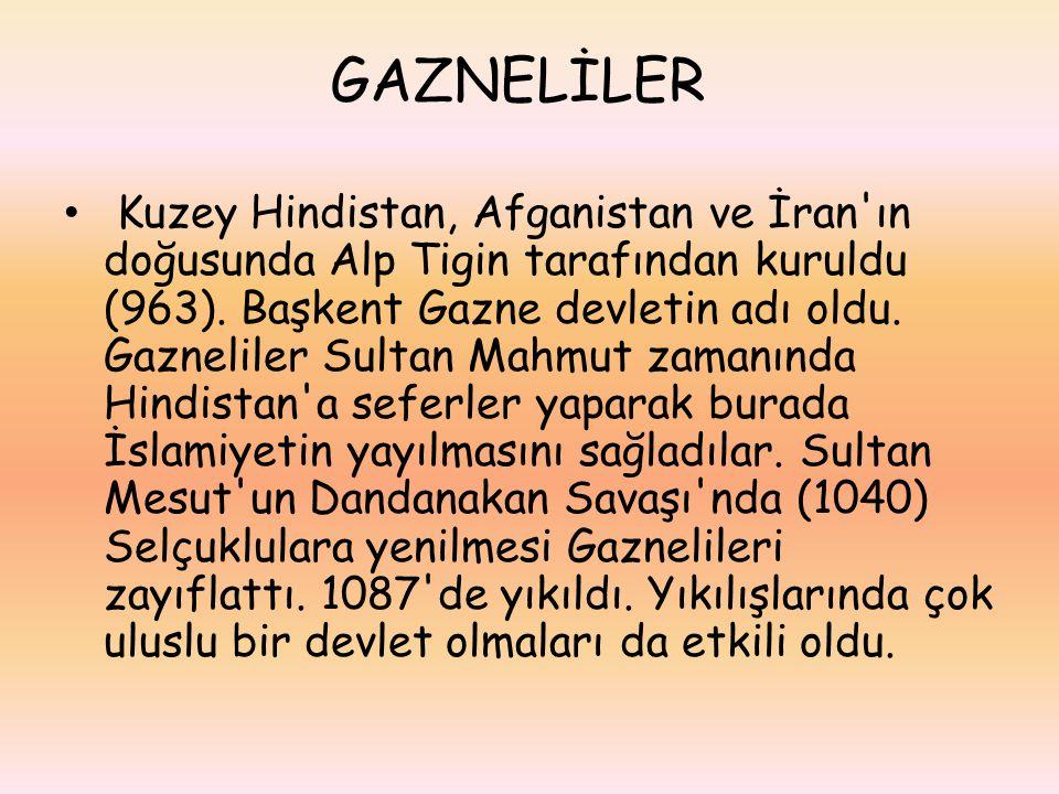 GAZNELİLER Kuzey Hindistan, Afganistan ve İran'ın doğusunda Alp Tigin tarafından kuruldu (963). Başkent Gazne devletin adı oldu. Gazneliler Sultan Mah