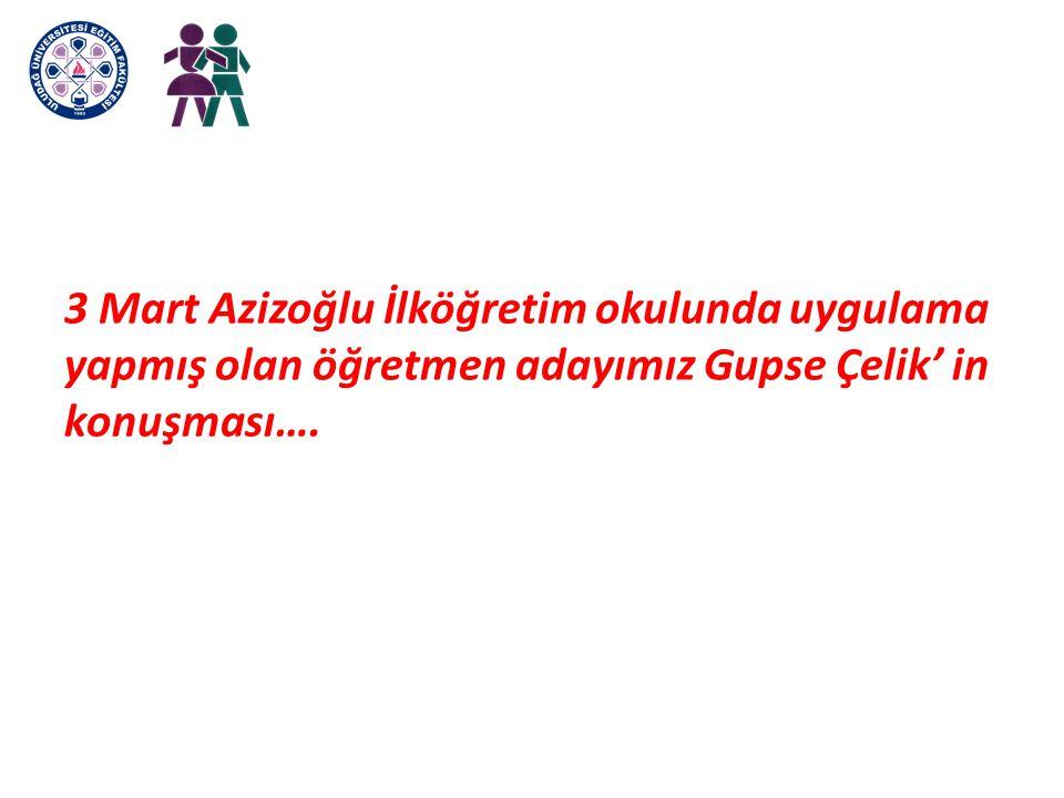 3 Mart Azizoğlu İlköğretim okulunda uygulama yapmış olan öğretmen adayımız Gupse Çelik' in konuşması….