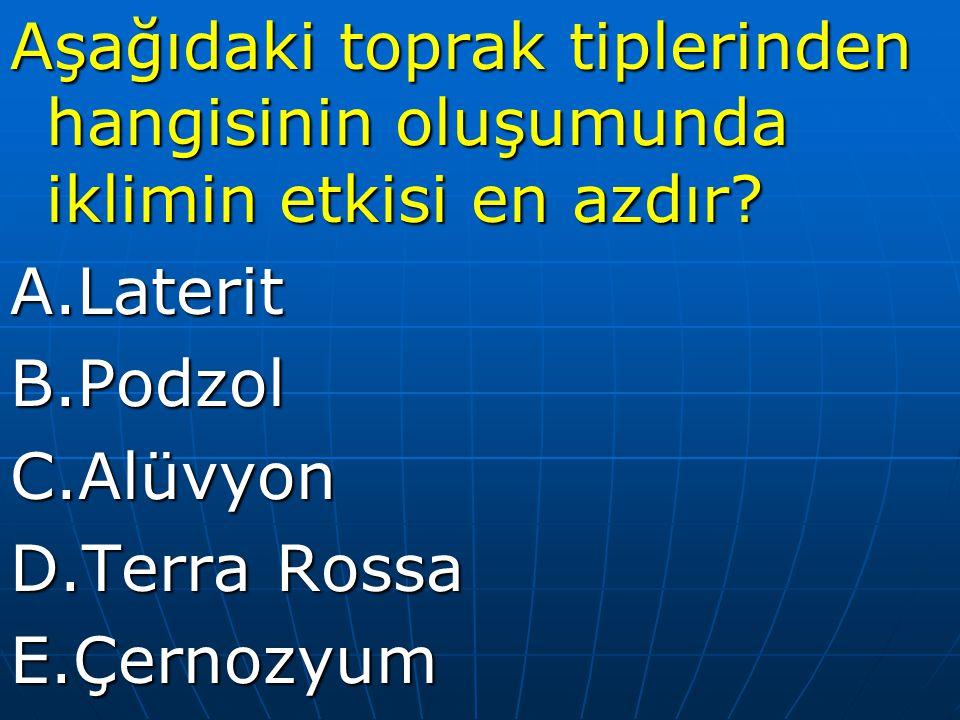 Aşağıdaki toprak tiplerinden hangisinin oluşumunda iklimin etkisi en azdır? A.LateritB.PodzolC.Alüvyon D.Terra Rossa E.Çernozyum