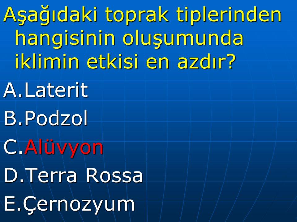 Aşağıdaki toprak tiplerinden hangisinin oluşumunda iklimin etkisi en azdır? A.LateritB.Podzol C.Alüvyon D.Terra Rossa E.Çernozyum