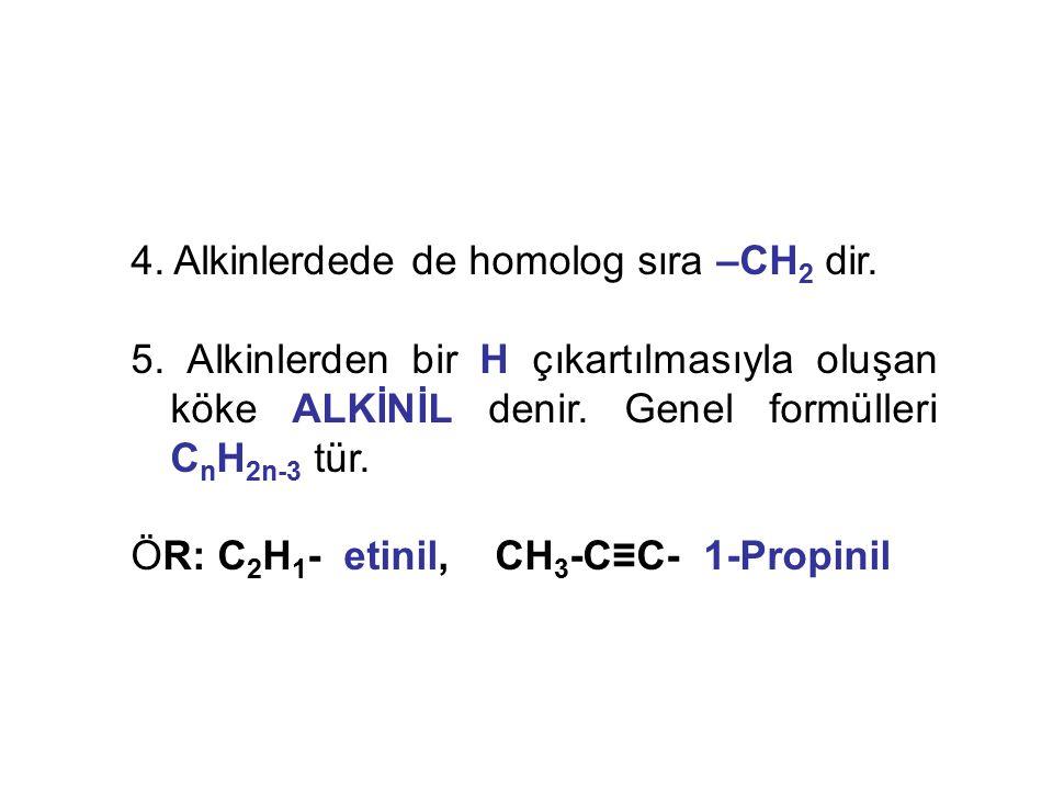 4. Alkinlerdede de homolog sıra –CH 2 dir. 5. Alkinlerden bir H çıkartılmasıyla oluşan köke ALKİNİL denir. Genel formülleri C n H 2n-3 tür. ÖR: C 2 H
