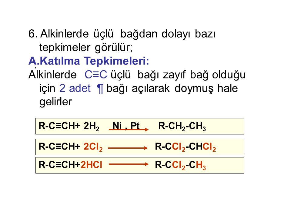 . R-C≡CH+2HClR-CCl 2 -CH 3 R-C≡CH+ 2H 2 Ni, Pt R-CH 2 -CH 3 R-C≡CH+ 2Cl 2 R-CCl 2 -CHCl 2 6. Alkinlerde üçlü bağdan dolayı bazı tepkimeler görülür; A.