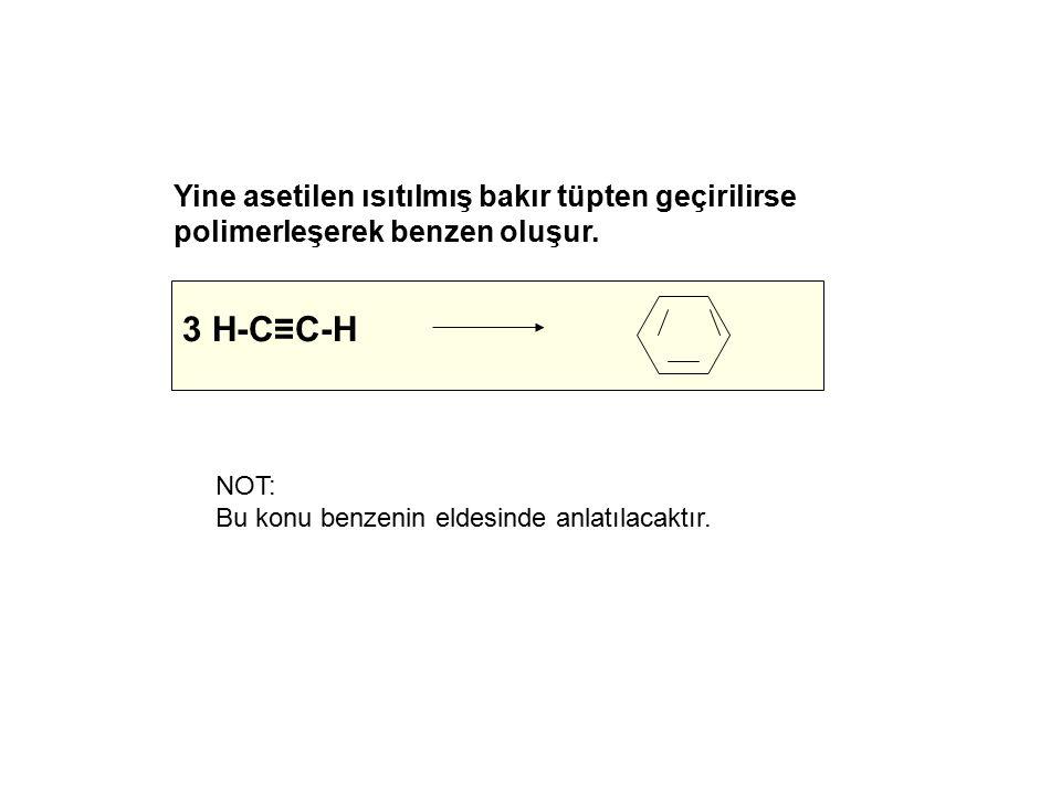 Yine asetilen ısıtılmış bakır tüpten geçirilirse polimerleşerek benzen oluşur. 3 H-C≡C-H NOT: Bu konu benzenin eldesinde anlatılacaktır.