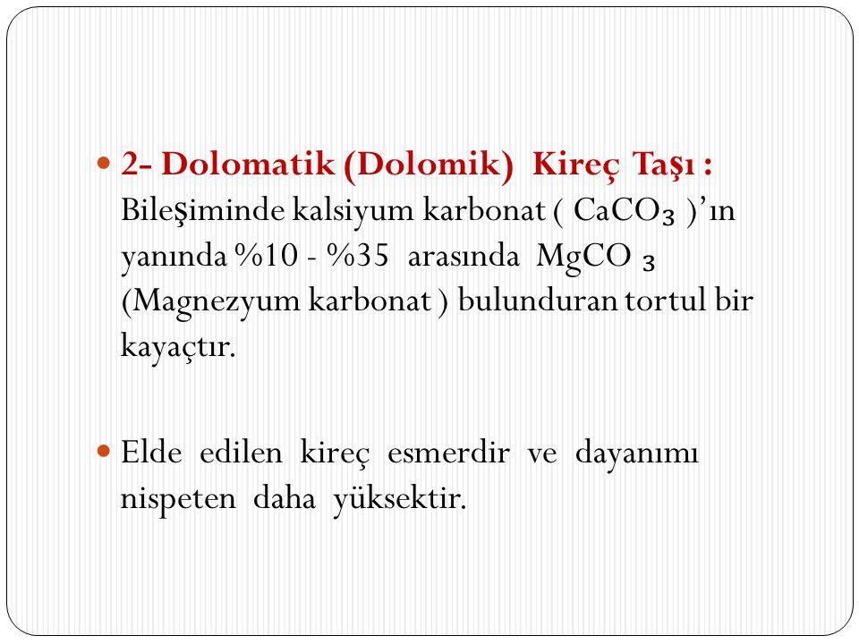2- Dolomatik (Dolomik) Kireç Ta ş ı : Bile ş iminde kalsiyum karbonat ( CaCO ₃ )'ın yanında %10 - %35 arasında MgCO ₃ (Magnezyum karbonat ) bulunduran