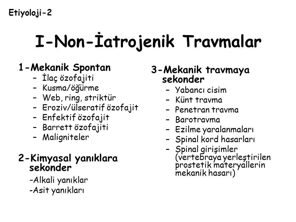 I-Non-İatrojenik Travmalar 1-Mekanik Spontan –İlaç özofajiti –Kusma/öğürme –Web, ring, striktür –Eroziv/ülseratif özofajit –Enfektif özofajit –Barrett