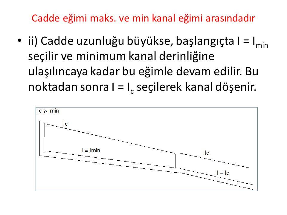 Cadde eğimi maks. ve min kanal eğimi arasındadır ii) Cadde uzunluğu büyükse, başlangıçta I = I min seçilir ve minimum kanal derinliğine ulaşılıncaya k