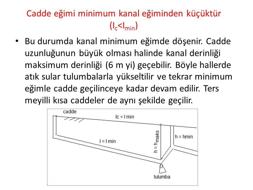 Cadde eğimi minimum kanal eğiminden küçüktür (I c <I min ) Bu durumda kanal minimum eğimde döşenir. Cadde uzunluğunun büyük olması halinde kanal derin