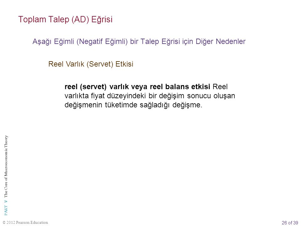 26 of 39 PART V The Core of Macroeconomic Theory © 2012 Pearson Education reel (servet) varlık veya reel balans etkisi Reel varlıkta fiyat düzeyindeki