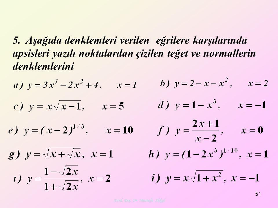 Yard. Doç. Dr. Mustafa Akkol 51 5. Aşağıda denklemleri verilen eğrilere karşılarında apsisleri yazılı noktalardan çizilen teğet ve normallerin denklem