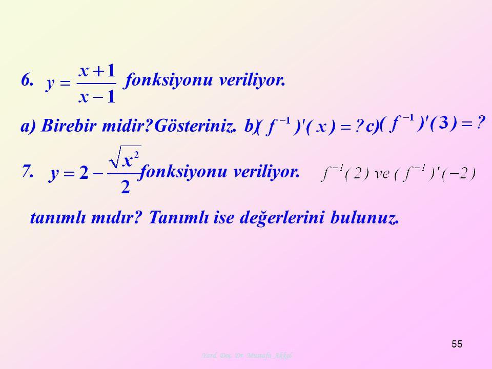 55 6. fonksiyonu veriliyor. a) Birebir midir?Gösteriniz. b) c) 7. fonksiyonu veriliyor. tanımlı mıdır? Tanımlı ise değerlerini bulunuz. Yard. Doç. Dr.