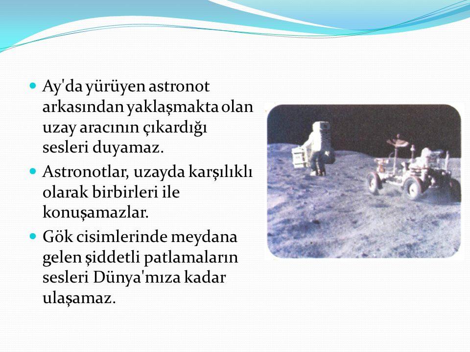 Ay'da yürüyen astronot arkasından yaklaşmakta olan uzay aracının çıkardığı sesleri duyamaz. Astronotlar, uzayda karşılıklı olarak birbirleri ile konuş
