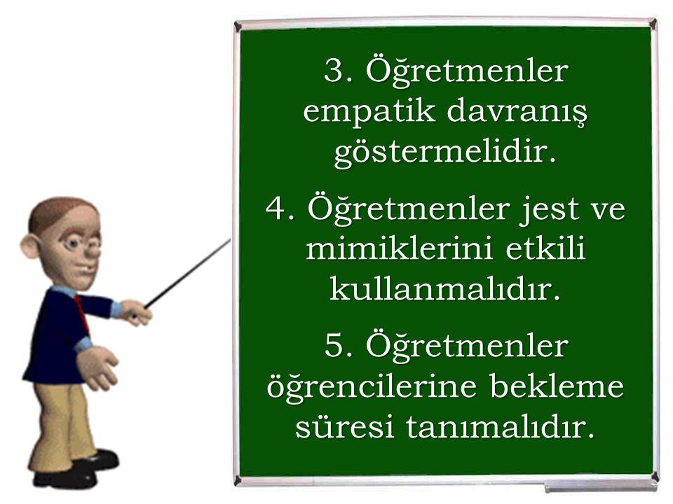 3. Öğretmenler empatik davranış göstermelidir. 4. Öğretmenler jest ve mimiklerini etkili kullanmalıdır. 5. Öğretmenler öğrencilerine bekleme süresi ta