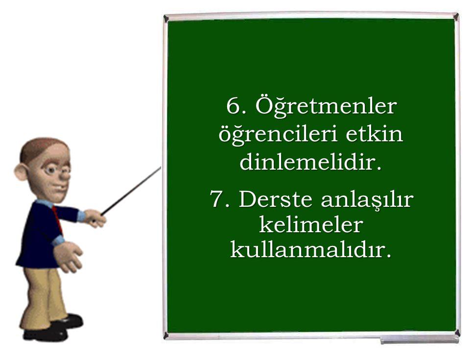 6. Öğretmenler öğrencileri etkin dinlemelidir. 7. Derste anlaşılır kelimeler kullanmalıdır.