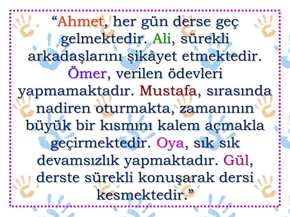 """""""Ahmet, her gün derse geç gelmektedir. Ali, sürekli arkadaşlarını şikâyet etmektedir. Ömer, verilen ödevleri yapmamaktadır. Mustafa, sırasında nadiren"""