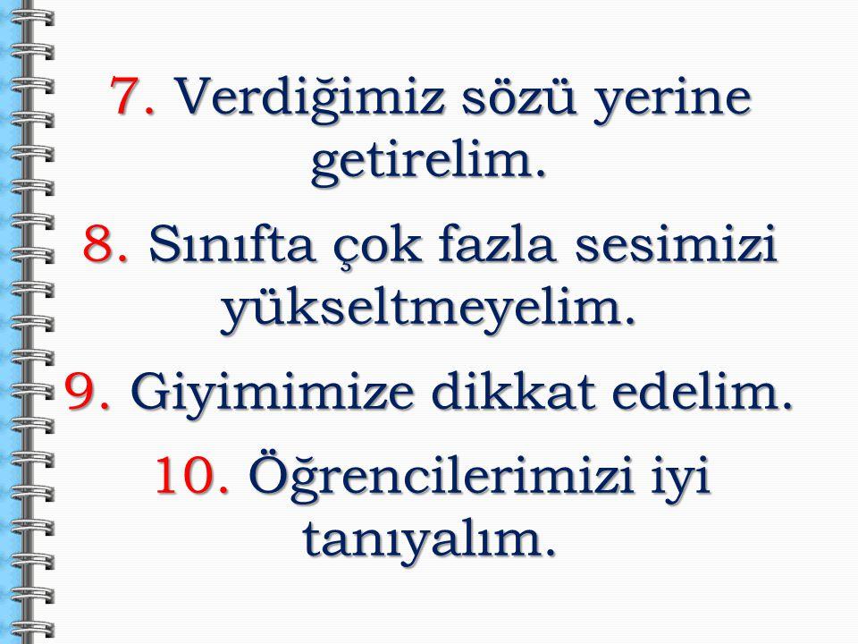 7. Verdiğimiz sözü yerine getirelim. 8. Sınıfta çok fazla sesimizi yükseltmeyelim. 9. Giyimimize dikkat edelim. 10. Öğrencilerimizi iyi tanıyalım.