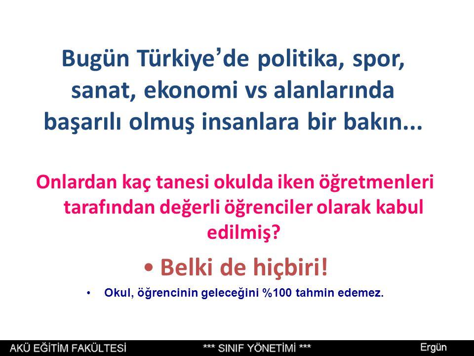 Bugün Türkiye ' de politika, spor, sanat, ekonomi vs alanlarında başarılı olmuş insanlara bir bakın... Onlardan kaç tanesi okulda iken öğretmenleri ta
