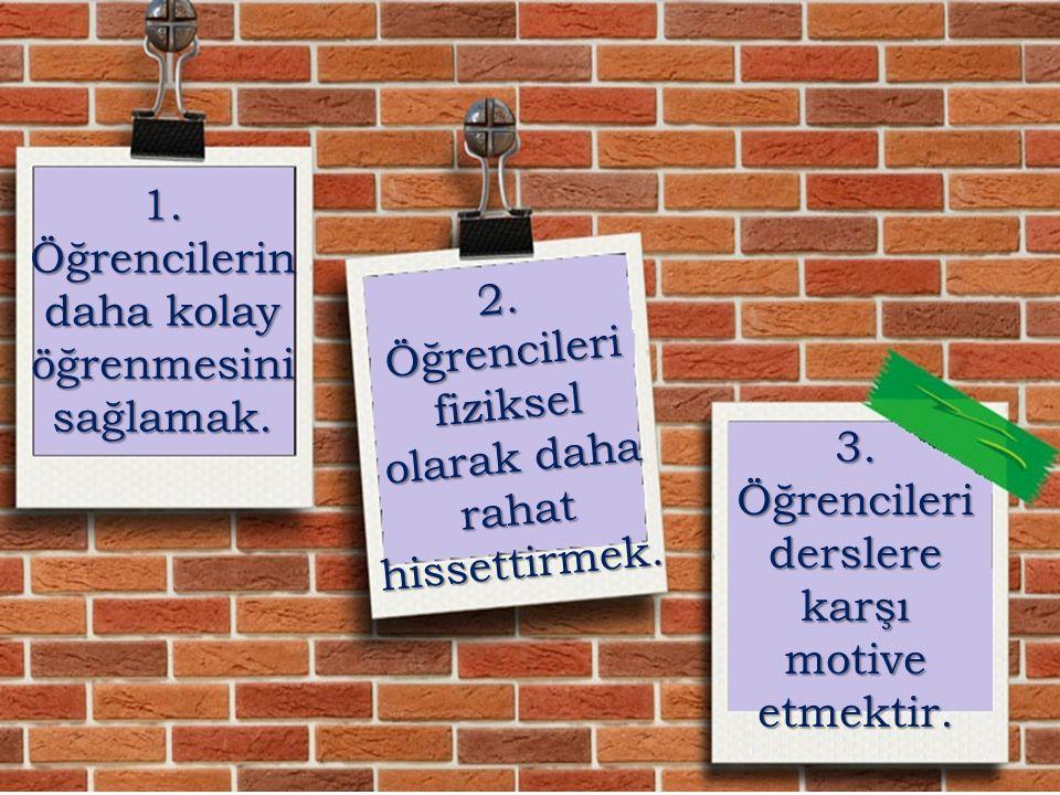 1. Öğrencilerin daha kolay öğrenmesini sağlamak. 2. Ö ğ r e n c i l e r i f i z i k s e l o l a r a k d a h a r a h a t h i s s e t t i r m e k. 3. Öğ