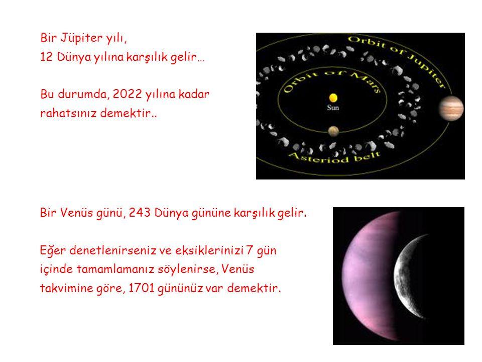 Bir Jüpiter yılı, 12 Dünya yılına karşılık gelir… Bu durumda, 2022 yılına kadar rahatsınız demektir.. Bir Venüs günü, 243 Dünya gününe karşılık gelir.