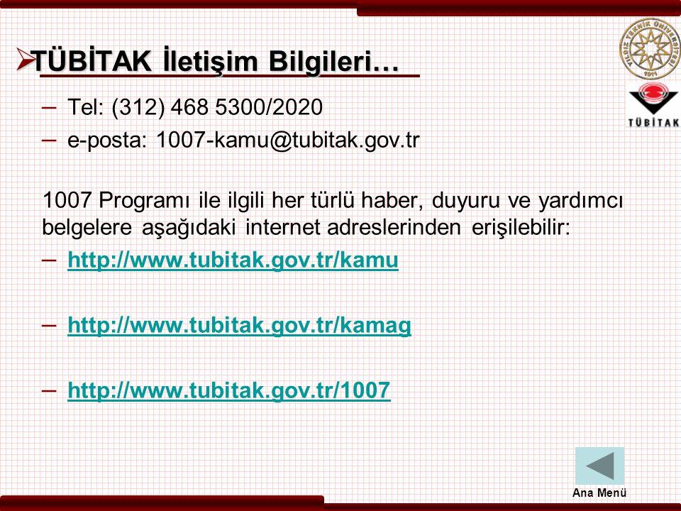  TÜBİTAK İletişim Bilgileri… – Tel: (312) 468 5300/2020 – e-posta: 1007-kamu@tubitak.gov.tr 1007 Programı ile ilgili her türlü haber, duyuru ve yardımcı belgelere aşağıdaki internet adreslerinden erişilebilir: – http://www.tubitak.gov.tr/kamu http://www.tubitak.gov.tr/kamu – http://www.tubitak.gov.tr/kamag http://www.tubitak.gov.tr/kamag – http://www.tubitak.gov.tr/1007 http://www.tubitak.gov.tr/1007 Ana Menü