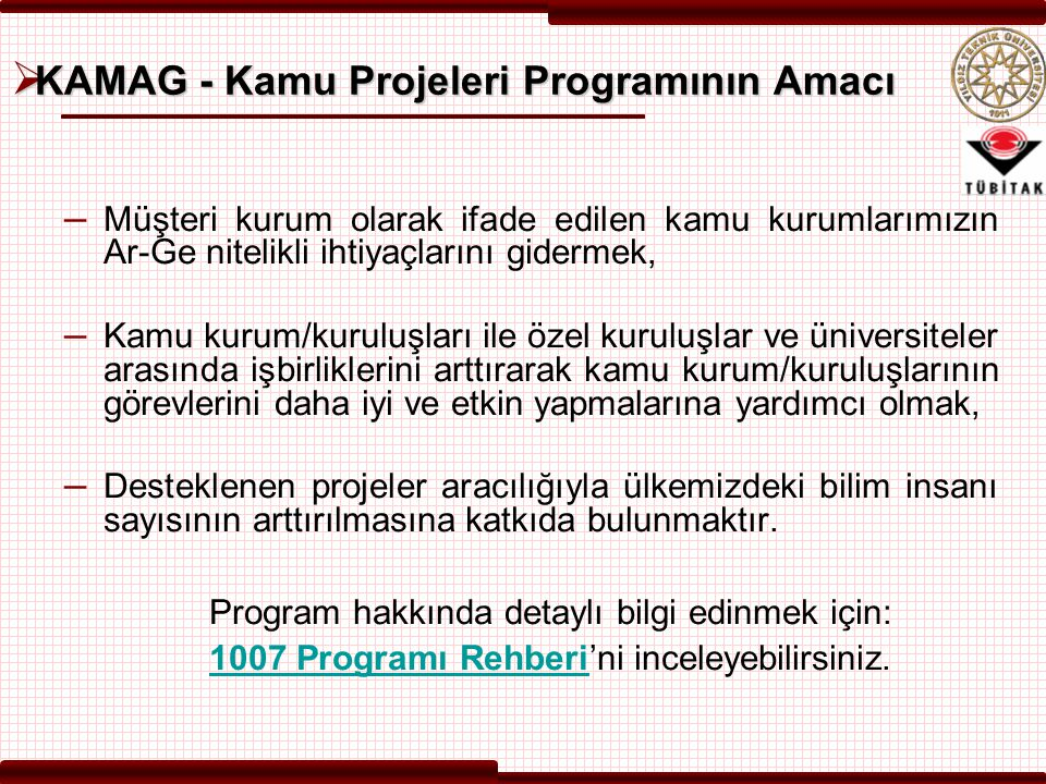  KAMAG - Kamu Projeleri Programının Amacı – Müşteri kurum olarak ifade edilen kamu kurumlarımızın Ar-Ge nitelikli ihtiyaçlarını gidermek, – Kamu kurum/kuruluşları ile özel kuruluşlar ve üniversiteler arasında işbirliklerini arttırarak kamu kurum/kuruluşlarının görevlerini daha iyi ve etkin yapmalarına yardımcı olmak, – Desteklenen projeler aracılığıyla ülkemizdeki bilim insanı sayısının arttırılmasına katkıda bulunmaktır.