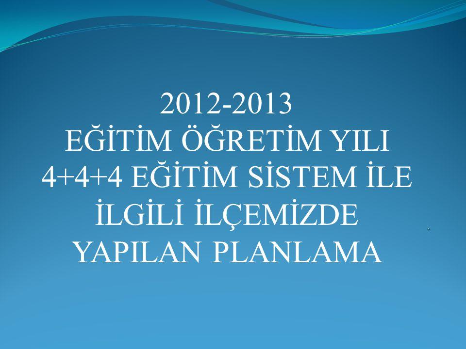 2012-2013 EĞİTİM ÖĞRETİM YILI 4+4+4 EĞİTİM SİSTEM İLE İLGİLİ İLÇEMİZDE YAPILAN PLANLAMA