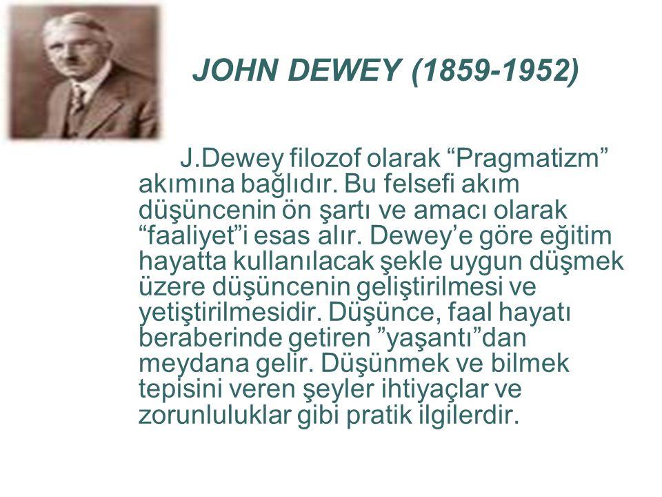 """JOHN DEWEY (1859-1952) J.Dewey filozof olarak """"Pragmatizm"""" akımına bağlıdır. Bu felsefi akım düşüncenin ön şartı ve amacı olarak """"faaliyet""""i esas alır"""