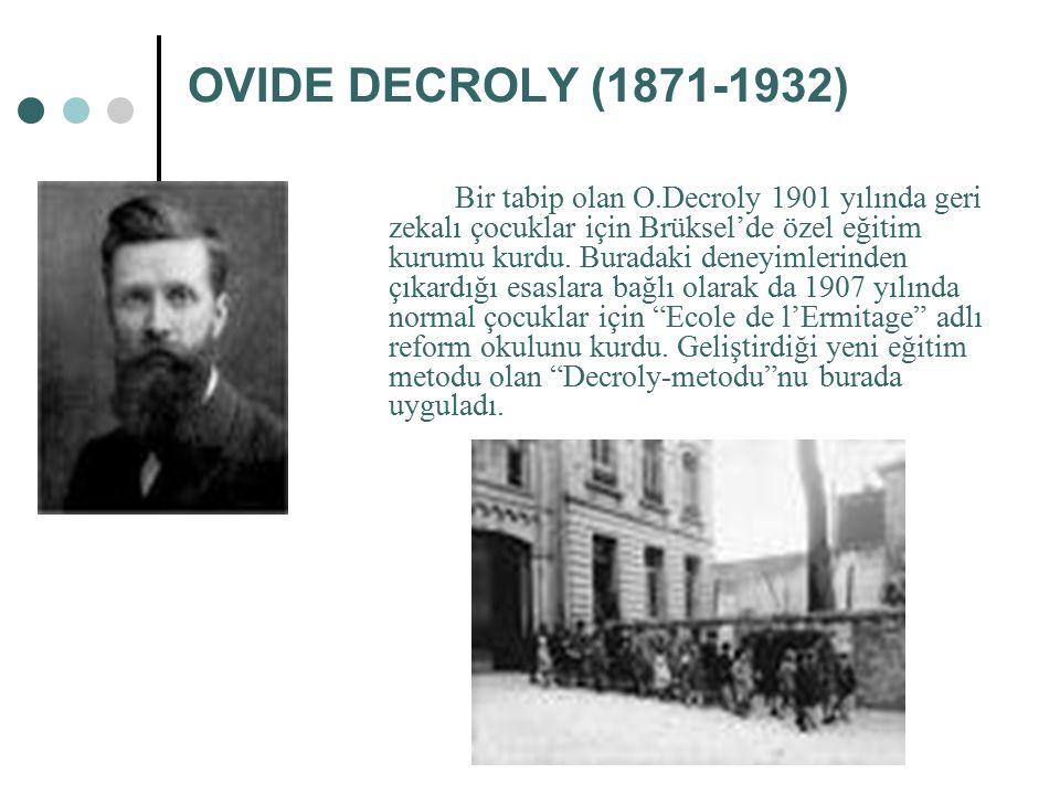 OVIDE DECROLY (1871-1932) Bir tabip olan O.Decroly 1901 yılında geri zekalı çocuklar için Brüksel'de özel eğitim kurumu kurdu. Buradaki deneyimlerinde