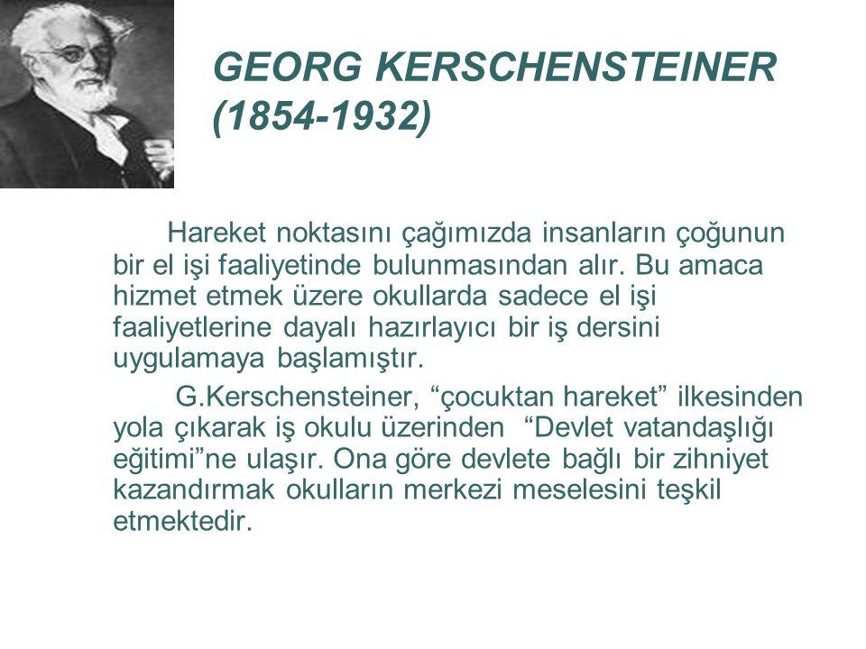 GEORG KERSCHENSTEINER (1854-1932) Hareket noktasını çağımızda insanların çoğunun bir el işi faaliyetinde bulunmasından alır. Bu amaca hizmet etmek üze