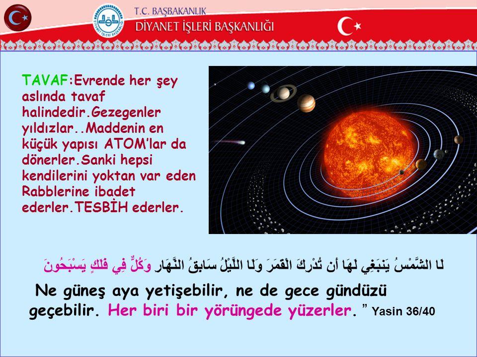 TAVAF:Evrende her şey aslında tavaf halindedir.Gezegenler yıldızlar..Maddenin en küçük yapısı ATOM'lar da dönerler.Sanki hepsi kendilerini yoktan var eden Rabblerine ibadet ederler.TESBİH ederler.