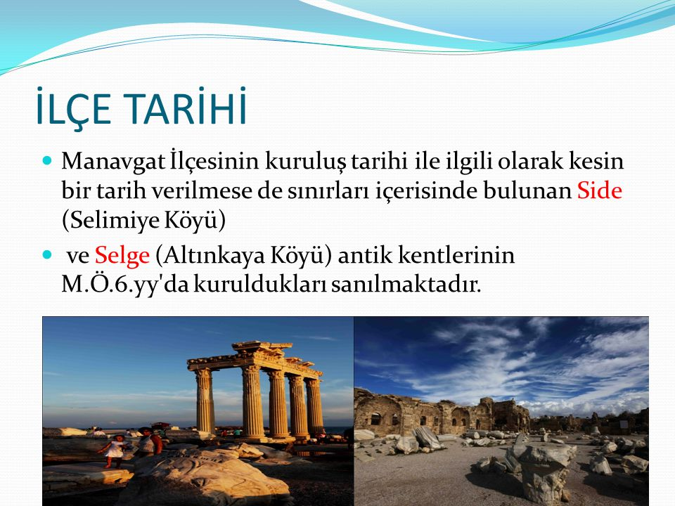 İLÇE TARİHİ Manavgat İlçesinin kuruluş tarihi ile ilgili olarak kesin bir tarih verilmese de sınırları içerisinde bulunan Side (Selimiye Köyü) ve Selg