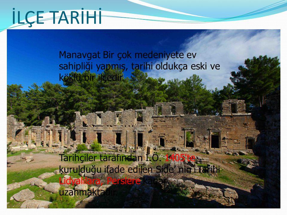 İLÇE TARİHİ Manavgat Bir çok medeniyete ev sahipliği yapmış, tarihi oldukça eski ve köklü bir ilçedir. Tarihçiler tarafından İ.Ö. 1405'te kurulduğu if