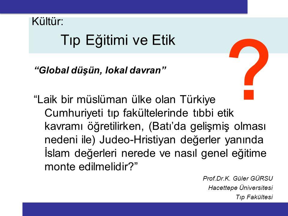 Global düşün, lokal davran Laik bir müslüman ülke olan Türkiye Cumhuriyeti tıp fakültelerinde tıbbi etik kavramı öğretilirken, (Batı'da gelişmiş olması nedeni ile) Judeo-Hristiyan değerler yanında İslam değerleri nerede ve nasıl genel eğitime monte edilmelidir Prof.Dr.K.