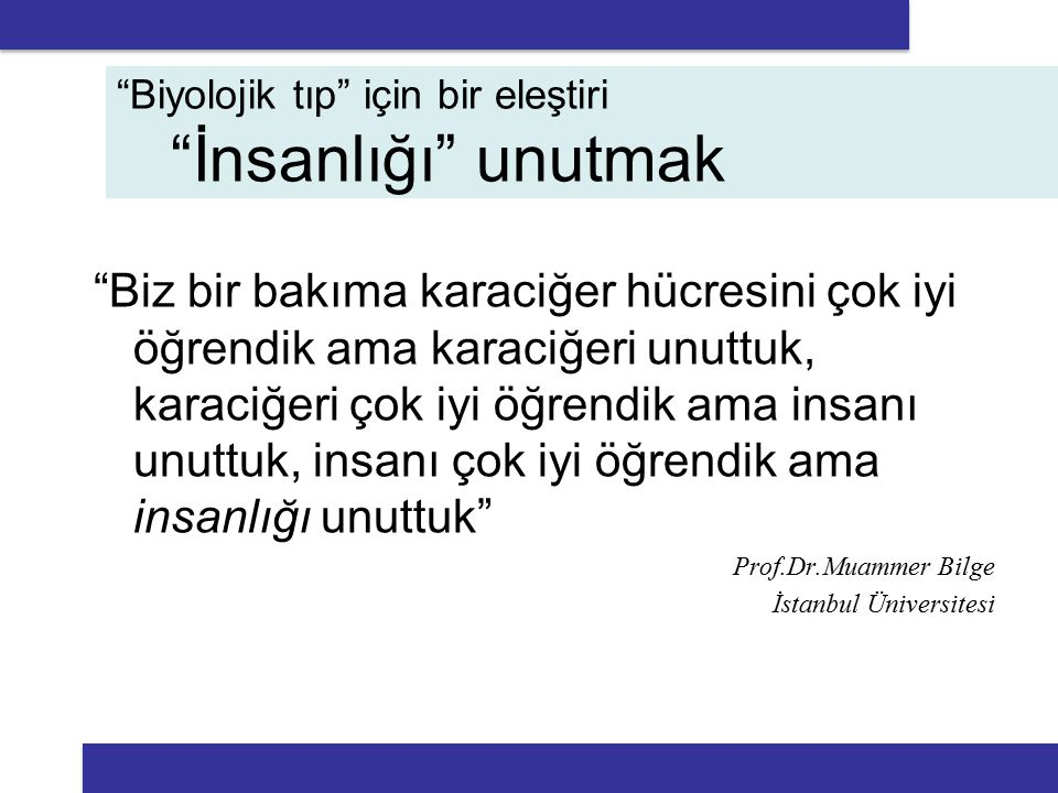 Biz bir bakıma karaciğer hücresini çok iyi öğrendik ama karaciğeri unuttuk, karaciğeri çok iyi öğrendik ama insanı unuttuk, insanı çok iyi öğrendik ama insanlığı unuttuk Prof.Dr.Muammer Bilge İstanbul Üniversitesi Biyolojik tıp için bir eleştiri İnsanlığı unutmak