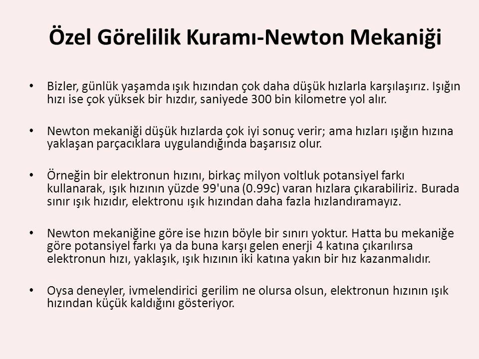 Özel Görelilik Kuramı-Newton Mekaniği Bizler, günlük yaşamda ışık hızından çok daha düşük hızlarla karşılaşırız. Işığın hızı ise çok yüksek bir hızdır
