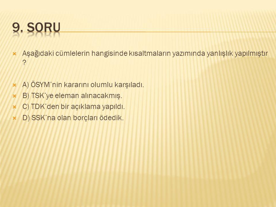  Aşağıdaki cümlelerin hangisinde kısaltmaların yazımında yanlışlık yapılmıştır ?  A) ÖSYM'nin kararını olumlu karşıladı.  B) TSK'ye eleman alınacak