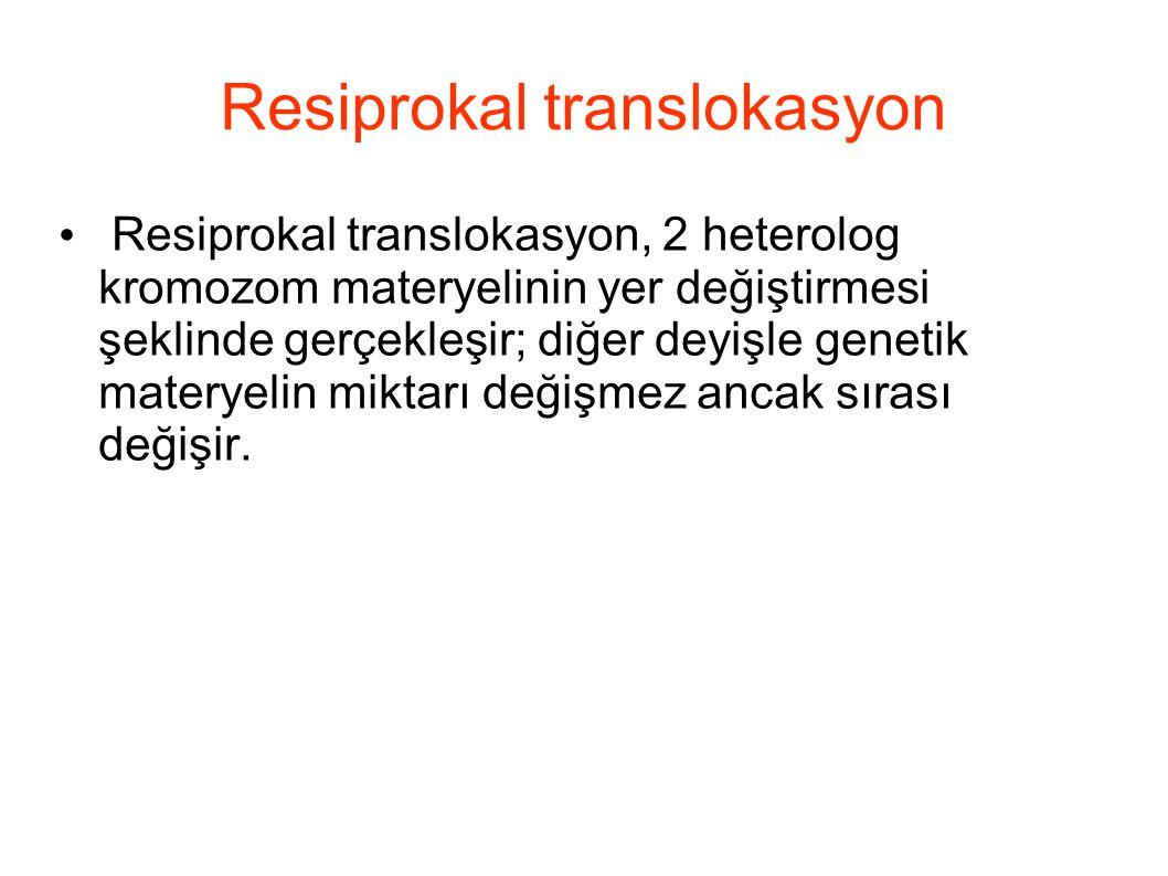 Resiprokal translokasyon Resiprokal translokasyon, 2 heterolog kromozom materyelinin yer değiştirmesi şeklinde gerçekleşir; diğer deyişle genetik mate