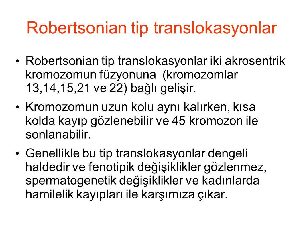 Robertsonian tip translokasyonlar Robertsonian tip translokasyonlar iki akrosentrik kromozomun füzyonuna (kromozomlar 13,14,15,21 ve 22) bağlı gelişir